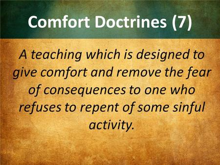 Comfort Doctrines (7) A teaching which is designed to give comfort and remove the fear of consequences to one who refuses to repent of some sinful activity.