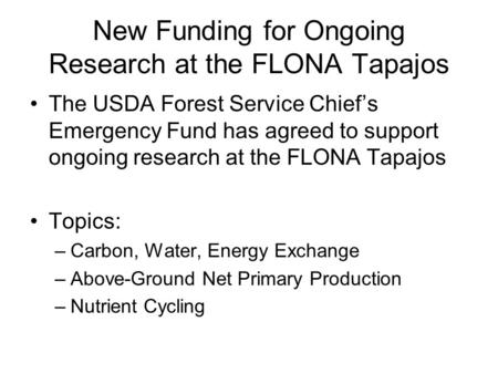 New Funding for Ongoing Research at the FLONA Tapajos The USDA Forest Service Chief's Emergency Fund has agreed to support ongoing research at the FLONA.