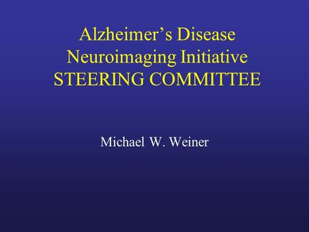Alzheimer's Disease Neuroimaging Initiative STEERING COMMITTEE Michael W. Weiner.