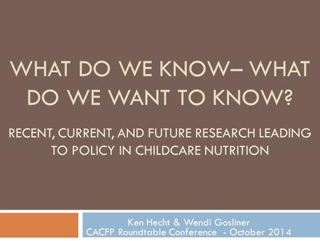 WHAT DO WE KNOW– WHAT DO WE WANT TO KNOW? RECENT, CURRENT, AND FUTURE RESEARCH LEADING TO POLICY IN CHILDCARE NUTRITION Ken Hecht & Wendi Gosliner CACFP.