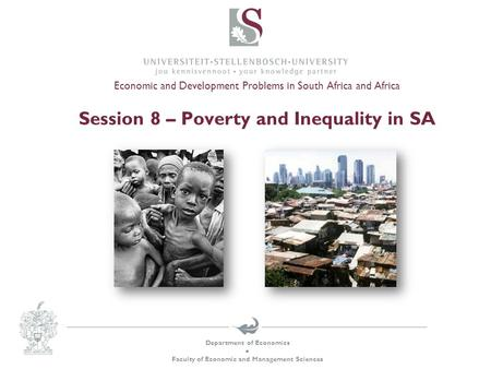 Department of Economics  Faculty of Economic and Management Sciences Economic and Development Problems in South Africa and Africa Session 8 – Poverty.