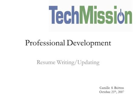 Professional Development Resume Writing/Updating Camille S. Britton October 25 th, 2007.