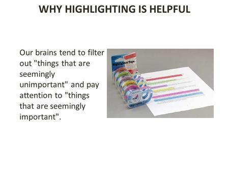 WHY HIGHLIGHTING IS HELPFUL Our brains tend to filter out things that are seemingly unimportant and pay attention to things that are seemingly important.
