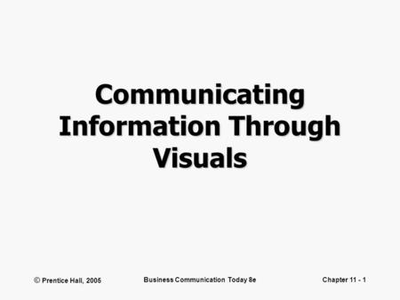 © Prentice Hall, 2005 Business Communication Today 8eChapter 11 - 1 Communicating Information Through Visuals.