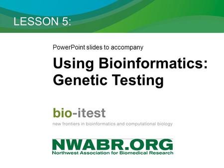 LESSON 5: PowerPoint slides to accompany Using Bioinformatics: Genetic Testing.