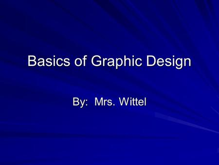 Basics of Graphic Design By: Mrs. Wittel. Audience Orient Users –Use heading and captions as organizers Limit Focus –One idea per screen Know Your Audience.