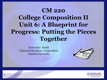 CM 220 College Composition II Unit 6: A Blueprint for Progress: Putting the Pieces Together Instructor: Smith General Education, Composition Kaplan University.