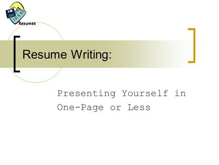Resume Writing: Presenting Yourself in One-Page or Less.