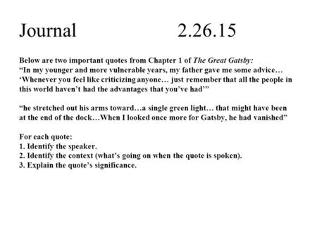 "Journal2.26.15 Below are two important quotes from Chapter 1 of The Great Gatsby: ""In my younger and more vulnerable years, my father gave me some advice…"
