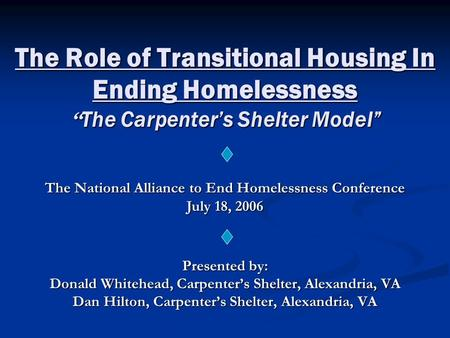 "The Role of Transitional Housing In Ending Homelessness "" The Carpenter's Shelter Model"" Presented by: Donald Whitehead, Carpenter's Shelter, Alexandria,"