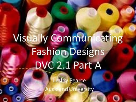 Visually Communicating Fashion Designs DVC 2.1 Part A Lesley Pearce Auckland University.