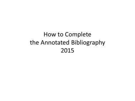 How to Complete the Annotated Bibliography 2015
