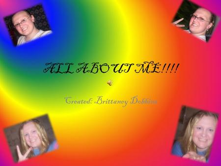 ALL ABOUT ME!!!! Created: Brittaney Dobbins. Things about Me! My full name is Brittaney Leeanne Dobbins I was Born October 03,1994 at 1:31 in the afternoon.