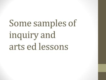 Some samples of inquiry and arts ed lessons. Combining these two elements Outcome: CH3.2: Demonstrate an awareness of traditional and evolving arts expressions.