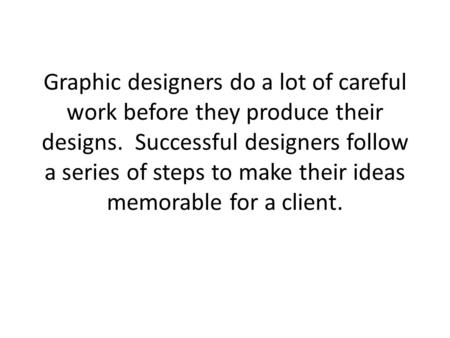 Graphic designers do a lot of careful work before they produce their designs. Successful designers follow a series of steps to make their ideas memorable.