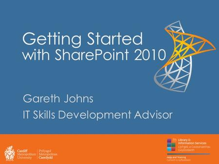 Getting Started with SharePoint 2010 Gareth Johns IT Skills Development Advisor.