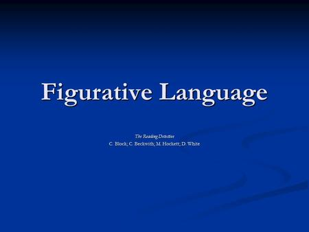 Figurative Language The Reading Detective C. Block; C. Beckwith; M. Hockett; D. White.