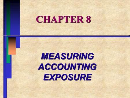CHAPTER 8 MEASURING ACCOUNTING EXPOSURE. CHAPTER OVERVIEW I.ALTERNATIVE MEASURES OF FOREIGN EXCHANGE EXPOSURE II.ALTERNATIVE CURRENCY TRANSLATION METHODS.