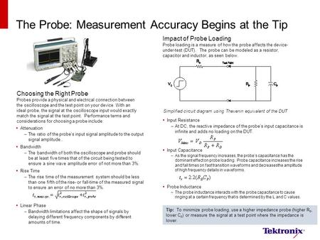 The Probe: Measurement Accuracy Begins at the Tip  Attenuation –The ratio of the probe's input signal amplitude to the output signal amplitude..  Bandwidth.