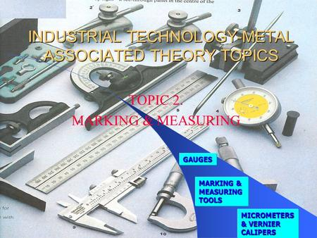 INDUSTRIAL TECHNOLOGY-METAL ASSOCIATED THEORY TOPICS TOPIC 2. MARKING & MEASURING MARKING & MEASURING TOOLS MARKING & MEASURING TOOLS GAUGES MICROMETERS.