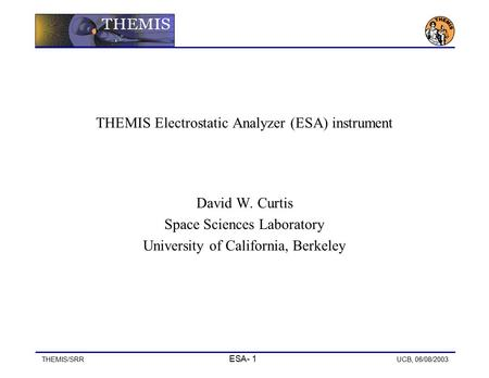 THEMIS/SRR ESA- 1 UCB, 06/08/2003 THEMIS Electrostatic Analyzer (ESA) instrument David W. Curtis Space Sciences Laboratory University of California, Berkeley.