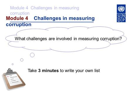 Module 4 Challenges in measuring corruption What challenges are involved in measuring corruption? Take 3 minutes to write your own list.
