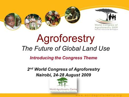 Agroforestry The Future of Global Land Use Introducing the Congress Theme 2 nd World Congress of Agroforestry Nairobi, 24-28 August 2009.