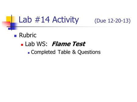 Lab #14 Activity (Due 12-20-13) Rubric Lab WS: Flame Test Completed Table & Questions.