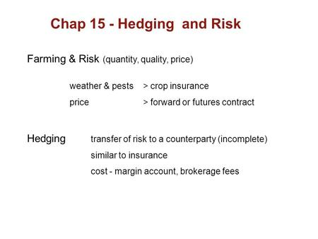 Chap 15 - Hedging and Risk Farming & Risk (quantity, quality, price) Hedging transfer of risk to a counterparty (incomplete) similar to insurance cost.