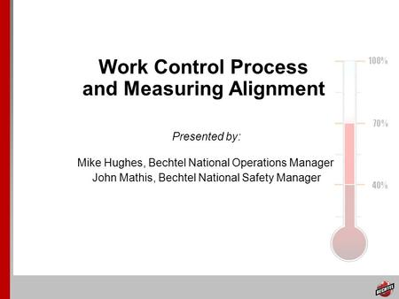 Work Control Process and Measuring Alignment Presented by: Mike Hughes, Bechtel National Operations Manager John Mathis, Bechtel National Safety Manager.