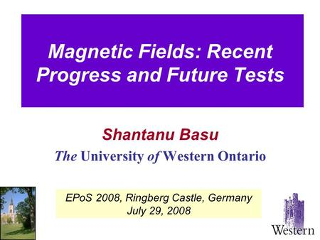 Magnetic Fields: Recent Progress and Future Tests Shantanu Basu The University of Western Ontario EPoS 2008, Ringberg Castle, Germany July 29, 2008.