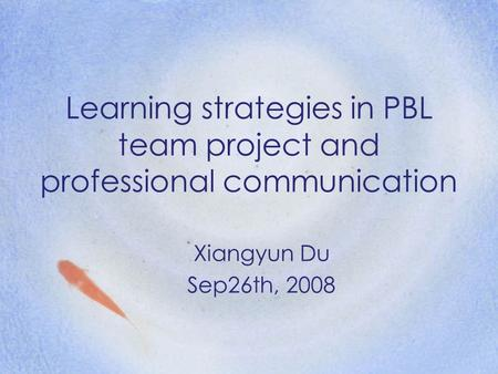 Learning strategies in PBL team project and professional communication Xiangyun Du Sep26th, 2008.