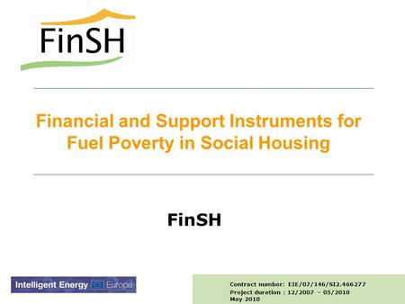 Financial and Support Instruments for Fuel Poverty in Social Housing FinSH Contract number: EIE/07/146/SI2.466277 Project duration : 12/2007 – 05/2010.