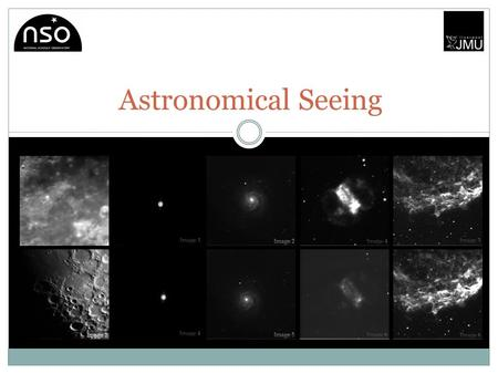 Astronomical Seeing. The Project Students will be introduced to the concept of astronomical seeing and how it affects the quality of astronomical images.