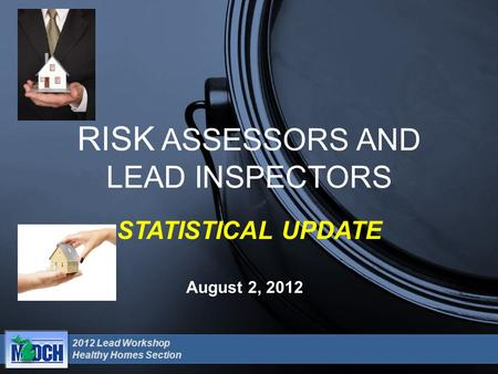 2012 Lead Workshop Healthy Homes Section August 2, 2012 RISK ASSESSORS AND LEAD INSPECTORS STATISTICAL UPDATE.