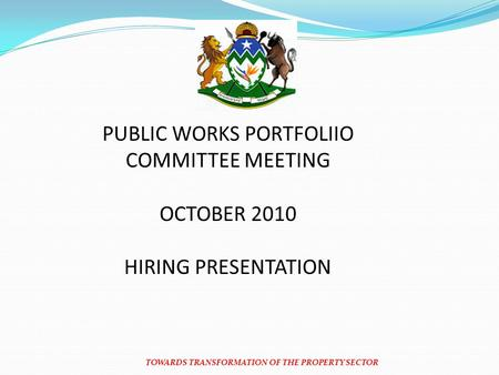 TOWARDS TRANSFORMATION OF THE PROPERTY SECTOR PUBLIC WORKS PORTFOLIIO COMMITTEE MEETING OCTOBER 2010 HIRING PRESENTATION.