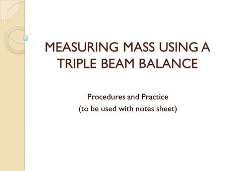 MEASURING MASS USING A TRIPLE BEAM BALANCE Procedures and Practice (to be used with notes sheet)