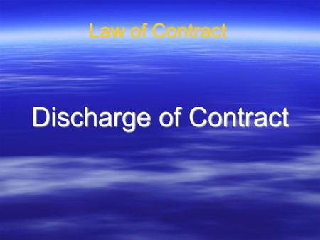 Law of Contract Discharge of Contract. Discharge of contracts A contract is said to be discharged when the rights and obligations agreed in it come to.