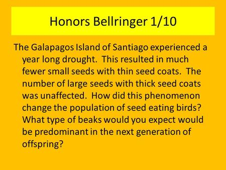 Honors Bellringer 1/10 The Galapagos Island of Santiago experienced a year long drought. This resulted in much fewer small seeds with thin seed coats.