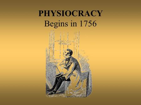 PHYSIOCRACY Begins in 1756. OVERVIEW OF THE PHYSIOCRATS A reaction to mercantilism and to the feudal system of old regime in France. Too detail regulation.