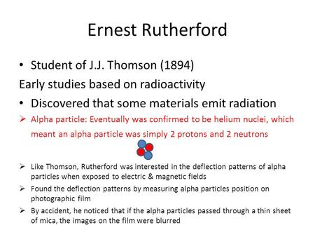 Ernest Rutherford Student of J.J. Thomson (1894) Early studies based on radioactivity Discovered that some materials emit radiation  Alpha particle: Eventually.