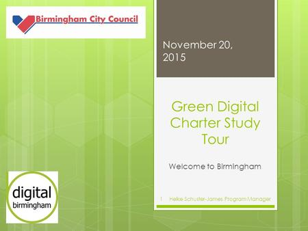 Green Digital Charter Study Tour Welcome to Birmingham November 20, 2015 Heike Schuster-James Program Manager1.