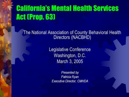 California's Mental Health Services Act (Prop. 63) The National Association of County Behavioral Health Directors (NACBHD) Legislative Conference Washington,