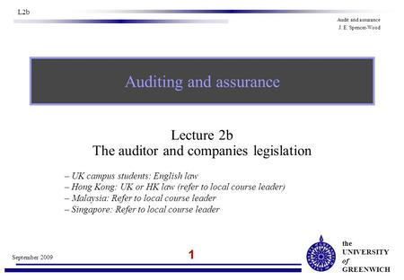 The UNIVERSITY of GREENWICH 1 September 2009 L2b Audit and assurance J. E. Spencer-Wood Lecture 2b The auditor and companies legislation – UK campus students: