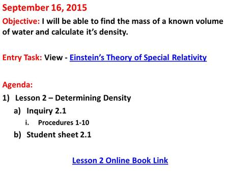September 16, 2015 Objective: I will be able to find the mass of a known volume of water and calculate it's density. Entry Task: View - Einstein's Theory.