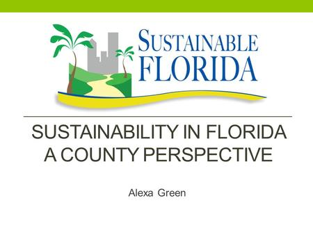 SUSTAINABILITY IN FLORIDA A COUNTY PERSPECTIVE Alexa Green.
