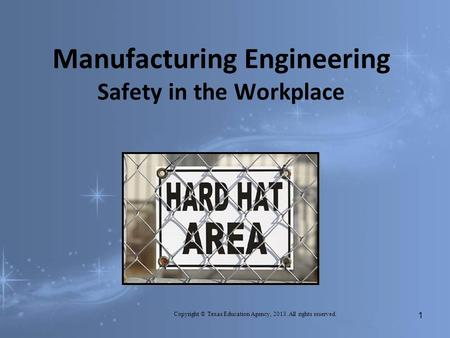 Manufacturing Engineering Safety in the Workplace Copyright © Texas Education Agency, 2013. All rights reserved. 1.