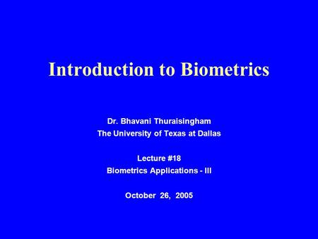 Introduction to Biometrics Dr. Bhavani Thuraisingham The University of Texas at Dallas Lecture #18 Biometrics Applications - III October 26, 2005.
