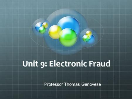 Unit 9: Electronic Fraud Professor Thomas Genovese.