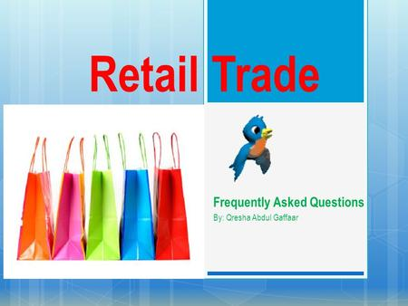 Retail Trade Frequently Asked Questions By: Qresha Abdul Gaffaar.